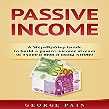 Passive Income: A Step-by-Step Guide to Build a Passive Income Stream of $5,000 a Month Using Airbnb, Volume 1 Audiobook by George Pain Narrated by Giles Miller