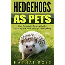 Hedgehogs as Pets: Your Complete Owners Guide, Featuring 'The African Pygmy Hedgehog': Everything you Need to Know, Including, Hedgehog Facts, Food, Cages, Habitat and More