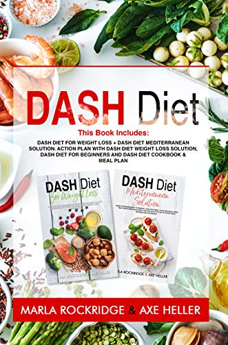 Dash Diet: This Book Includes: Dash Diet for Weight Loss + Dash Diet Mediterranean Solution. Action Plan with Dash Diet Weight loss Solution, Dash Diet ... and Dash Diet Cookbook & Meal Plan by Marla Rockridge, Axe Heller