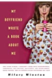 My Boyfriend Wrote a Book About Me: And Other Stories I Shouldn't Share with Acquaintances, Coworkers, Taxi drivers, Assistants, Job Interviewers, ... and Ex/Current/Future Boyfriends but Have
