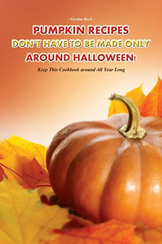 Pumpkin Recipes Don't Have to Be Made Only Around Halloween!: Keep This Cookbook around All Year Long -