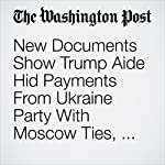 New Documents Show Trump Aide Hid Payments From Ukraine Party With Moscow Ties, Lawmaker Alleges | Andrew Roth