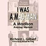 I Was a Mad Man: How I Marched up Madison Avenue | Richard Gilbert
