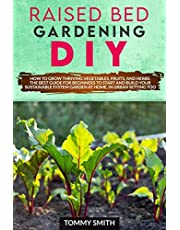 RAISED BED GARDENING DIY: HOW TO GROW THRIVING VEGETABLES, FRUITS, AND HERBS. THE BEST GUIDE FOR BEGINNERS TO START AND BUILD YOUR SUSTAINABLE SYSTEM GARDEN AT HOME, IN URBAN SETTING TOO