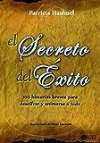 El Secreto de Éxito: 100 historias breves para descifrar y animarse a todo (Spanish Edition)