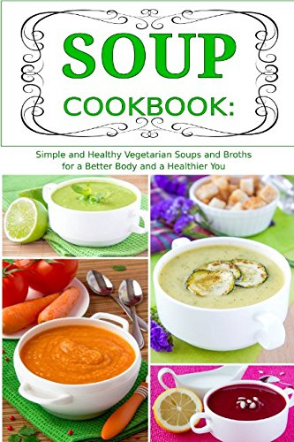 Soup Cookbook: Simple and Healthy Vegetarian Soups and Broths for a Better Body and a Healthier You: Healthy Recipes for Weight Loss (Souping and Soup Diet for Weight Loss)