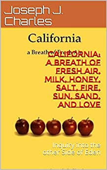 California: a Breath of Fresh Air, Milk, Honey, Salt, Fire, Sun, Sand, and Love: Inquiry into the other Side of Eden (How to live before you die: Life Business's Principles) by [Charles, Joseph J.]