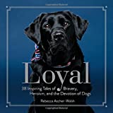 Loyal: 38 Inspiring Tales of Bravery, Heroism, and the Devotion of Dogs