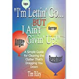 """""""I'm Lettin' Go... But I Ain't Givin' Up!"""": A Simple Guide for Clearing the Clutter That's Dragging You Down"""