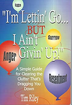I'm Lettin' Go. But I Ain't Givin' Up!: A Simple Guide for Clearing the Clutter That's Dragging You Down by [RILEY, TIM]