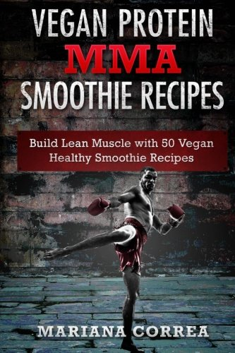 VEGAN PROTEIN MMA SMOOTHIE Recipes: Includes 50 Smoothie Recipes to Build a STRONG and HEALTHY Body from the Inside Out pdf