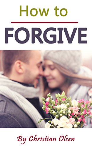 How to Forgive: Forgiveness and Forgiving (Forgive and Forget, Letting Go, Forgive Me, Forgiven, How to Forgive Yourself, Forgiveness, How to Forgive Others)