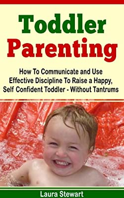 Toddler Parenting: Communicate and Use Effective Discipline Without Tantrums!