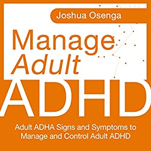Manage Adult Attention Deficit Hyperactivity Disorder: Adult ADHD Signs and Symptoms to Manage and Control Adult ADHD Hörbuch