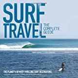 Surf Travel: The Complete Guide: The Planet's 50 Most Thrilling Surf Destinations
