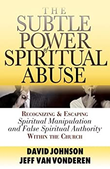 Subtle Power of Spiritual Abuse, The: Recognizing and Escaping Spiritual Manipulation and False Spiritual Authority Within the Church by [Johnson, David, VanVonderen, Jeff]