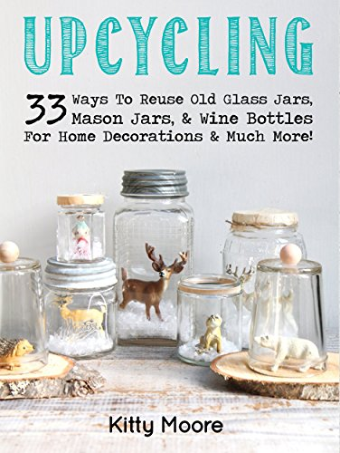 Upcycling: 33 Ways To Reuse Old Glass Jars, Mason Jars, Wine Bottles For Home Decorations & Much More! (Decorating With Mason Jars)