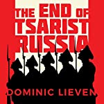 The End of Tsarist Russia: The March to World War I and Revolution | Dominic Lieven