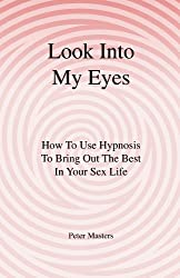 Look Into My Eyes: How To Use Hypnosis To Bring Out The Best In Your Sex Life (English Edition)