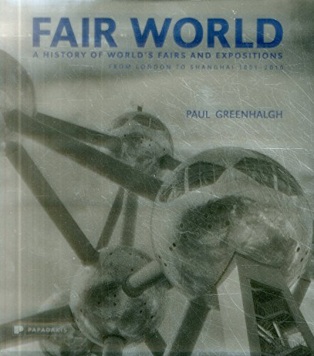 Fair World: A History of World's Fairs and Expositions from London to Shanghai 1851-2010