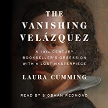 The Vanishing Velázquez: A 19th Century Bookseller's Obsession with a Lost Masterpiece Audiobook by Laura Cumming Narrated by Siobhan Redmond