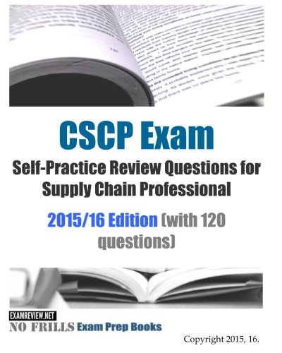 CSCP Exam Self-Practice Review Questions for Supply Chain Professional 2015/16: (with 120 questions)