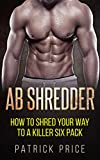 Ab Shredder: How to Shred Your Way to a Killer Six Pack (Fitness, Abs, Shredded Six Pack Book 1)