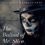 The Ballad of Mr. Slice: Dark Poems | Mr. Geoffrey Charles Pate