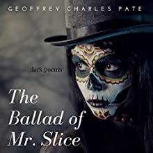 The Ballad of Mr. Slice: Dark Poems Audiobook by Mr. Geoffrey Charles Pate Narrated by Norman Grey
