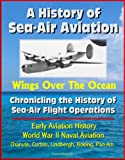 A History of Sea-Air Aviation: Wings Over The Ocean - Chronicling the History of Sea-Air Flight Operations, Early Aviation History, World War II Naval Aviation, Chanute, Curtiss, Lindbergh, Boeing