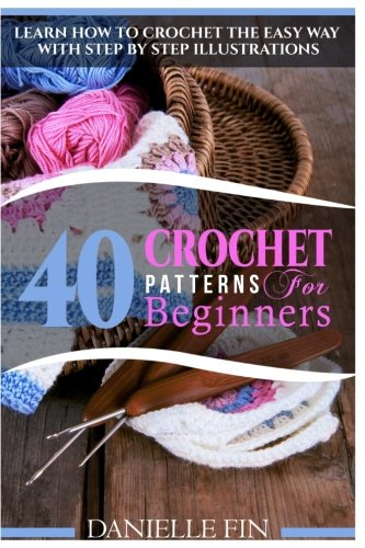 Easy Crochet Pattern - Crochet: 40 Crochet Patterns for Beginners: Learn How to Crochet the Easy Way with Step by Step Illustrations (Knitting, Sewing, Quilting)