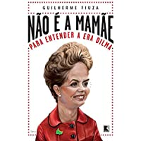 Não é a mamãe: Para entender a Era Dilma: Para entender a Era Dilma