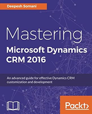 Mastering Microsoft Dynamics CRM 2016: An advanced guide for