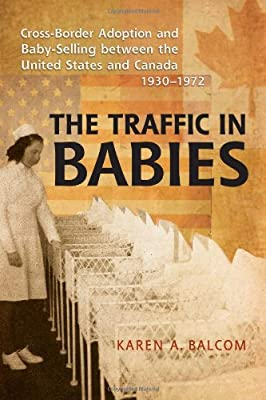 The Traffic in Babies: Cross-Border Adoption and Baby-Selling between the United States and Canada, 1930-1972 (Studies in Gender and History)