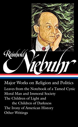 Reinhold Niebuhr: Major Works on Religion and Politics (LOA #263): Leaves from the Notebook of a Tamed Cynic / Moral Man and Immoral Society / The ... of American History (The Library of America)