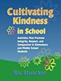 Cultivating Kindness in School : Activities That Promote Integrity, Respect, and Compassion in Elementary and Middle School Students, Stuecker, Ric, 0878224858