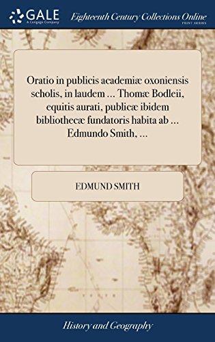 Oratio in Publicis Academiæ Oxoniensis Scholis, in Laudem Thomæ Bodleii, Equitis Aurati, Publicæ Ibidem Bibliothecæ Fundatoris Habita AB Edmundo Smith. (Latin Edition)