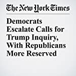 Democrats Escalate Calls for Trump Inquiry, With Republicans More Reserved | Jennifer Steinhauer,Emmarie Huetteman