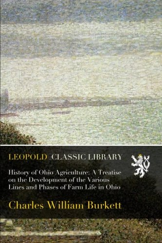 History of Ohio Agriculture: A Treatise on the Development of the Various Lines and Phases of Farm Life in Ohio