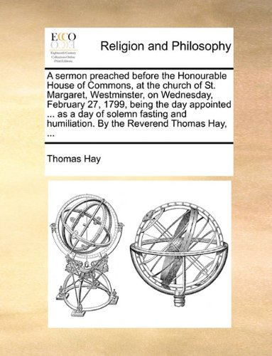 Download A sermon preached before the Honourable House of Commons, at the church of St. Margaret, Westminster, on Wednesday, February 27, 1799, being the day ... humiliation. By the Reverend Thomas Hay, ... ebook