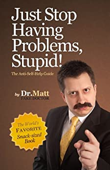 Just Stop Having Problems, Stupid!  The Anti-Self-Help Guide by [Dr. Matt]