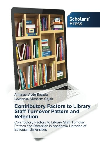 Contributory Factors to Library Staff Turnover Pattern and Retention: Contributory Factors to Library Staff Turnover Pattern and Retention in Academic Libraries of Ethiopian Universities pdf epub