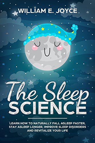 The Sleep Science: Learn How To Naturally Fall Asleep Faster, Stay Asleep Longer, Improve Sleep Disorders and Revitalize Your Life