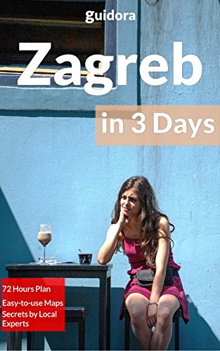 Zagreb in 3 Days (Travel Guide 2018): A Perfect 72 Hours Plan with the Best Things to Do in Zagreb,Croatia: 3-Day Itinerary,Food Guide, Google Maps,+20 Local Secrets to Save Time & Money in Zagreb