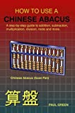 HOW to USE A CHINESE ABACUS: A step-by-step guide to addition, subtraction, multiplication, division, roots and More, P. A. U. L. GREEN, 184799864X