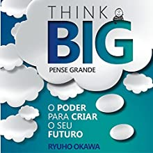 Pense Grande [Think Big]: O Poder para Criar o Seu Futuro [The Power to Create Your Future] Audiobook by Ryuho Okawa Narrated by Marcelo Nascimento
