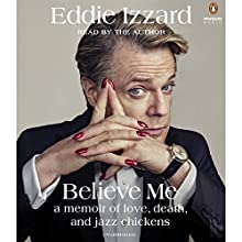 Believe Me: A Memoir of Love, Death and Jazz Chickens Audiobook by Eddie Izzard Narrated by Eddie Izzard