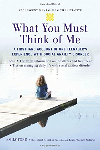 What You Must Think of Me: A Firsthand Account of One Teenager's Experience with Social Anxiety Disorder (Adolescent Mental Health - Michael Ford Andrew