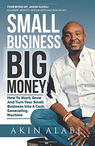 Small Business Big Money: How to Start, Grow, And Turn Your Small Business Into A Cash Generating Machine ebook