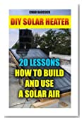 DIY Solar Heater: 20 Lessons How To Build and Use a Solar Air Heater: (Energy Independence, Lower Bills & Off Grid Living) (Power Generation) (Volume 1)